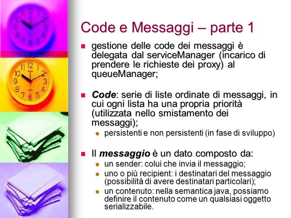 Code e Messaggi – parte 1 gestione delle code dei messaggi è delegata dal serviceManager (incarico di prendere le richieste dei proxy) al queueManager; gestione delle code dei messaggi è delegata dal serviceManager (incarico di prendere le richieste dei proxy) al queueManager; Code: serie di liste ordinate di messaggi, in cui ogni lista ha una propria priorità (utilizzata nello smistamento dei messaggi); Code: serie di liste ordinate di messaggi, in cui ogni lista ha una propria priorità (utilizzata nello smistamento dei messaggi); persistenti e non persistenti (in fase di sviluppo) persistenti e non persistenti (in fase di sviluppo) Il messaggio è un dato composto da: Il messaggio è un dato composto da: un sender: colui che invia il messaggio; un sender: colui che invia il messaggio; uno o più recipient: i destinatari del messaggio (possibilità di avere destinatari particolari); uno o più recipient: i destinatari del messaggio (possibilità di avere destinatari particolari); un contenuto: nella semantica java, possiamo definire il contenuto come un qualsiasi oggetto serializzabile.