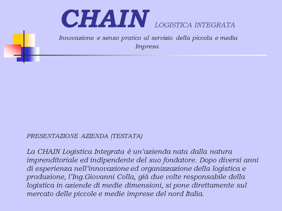 CHAIN LOGISTICA INTEGRATA Innovazione e senso pratico al servizio della piccola e media Impresa PRESENTAZIONE AZIENDA (TESTATA) La CHAIN Logistica Integrata è un'azienda nata dalla natura imprenditoriale ed indipendente del suo fondatore.