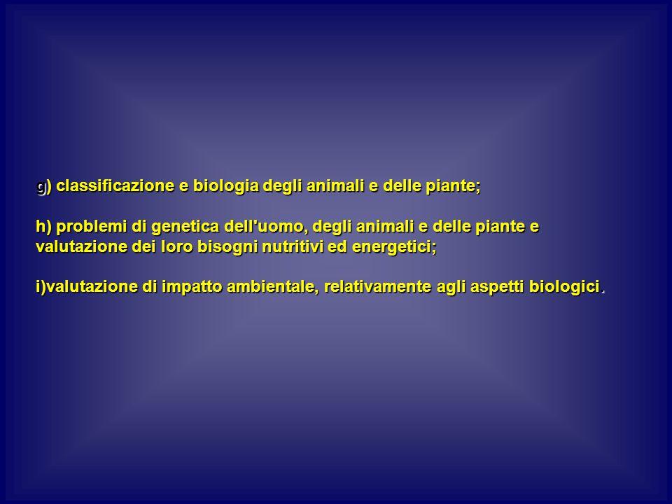 g) classificazione e biologia degli animali e delle piante; h) problemi di genetica dell uomo, degli animali e delle piante e valutazione dei loro bisogni nutritivi ed energetici; i)valutazione di impatto ambientale, relativamente agli aspetti biologici.