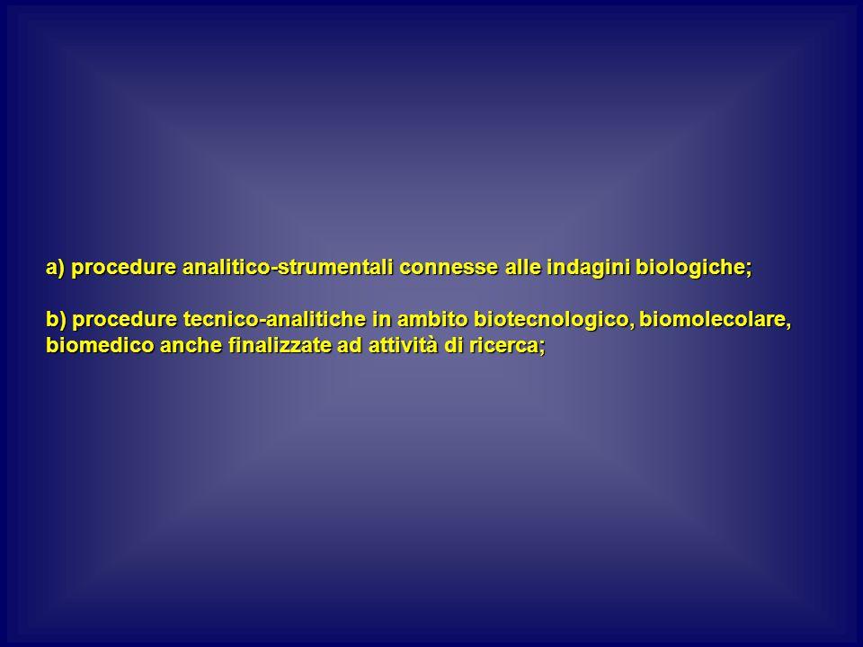 a) procedure analitico-strumentali connesse alle indagini biologiche; b) procedure tecnico-analitiche in ambito biotecnologico, biomolecolare, biomedico anche finalizzate ad attività di ricerca;