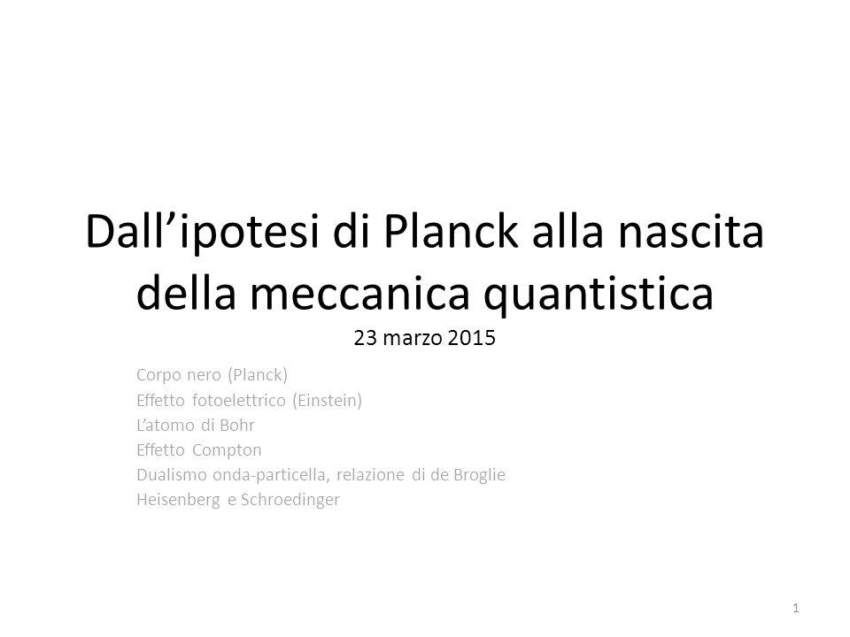 1 Dall'ipotesi di Planck alla nascita della meccanica quantistica 23 marzo 2015 Corpo nero (Planck) Effetto fotoelettrico (Einstein) L'atomo di Bohr Effetto Compton Dualismo onda-particella, relazione di de Broglie Heisenberg e Schroedinger