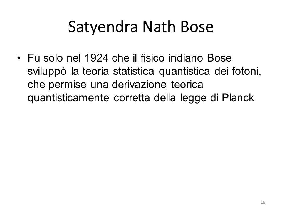 16 Satyendra Nath Bose Fu solo nel 1924 che il fisico indiano Bose sviluppò la teoria statistica quantistica dei fotoni, che permise una derivazione teorica quantisticamente corretta della legge di Planck 16