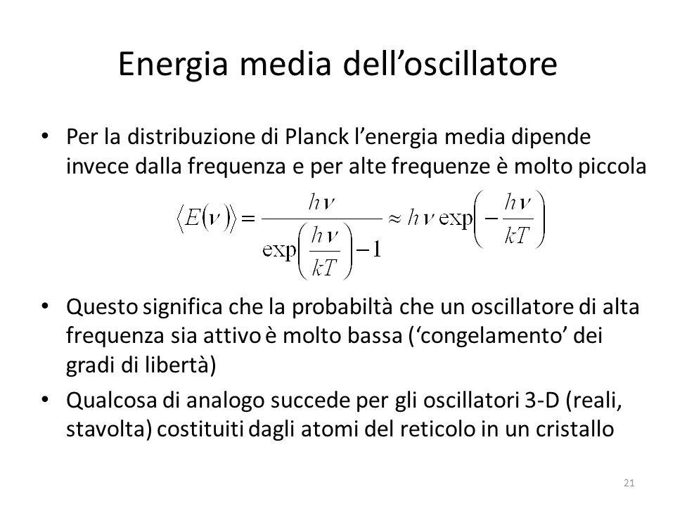 Energia media dell'oscillatore Per la distribuzione di Planck l'energia media dipende invece dalla frequenza e per alte frequenze è molto piccola Questo significa che la probabiltà che un oscillatore di alta frequenza sia attivo è molto bassa ('congelamento' dei gradi di libertà) Qualcosa di analogo succede per gli oscillatori 3-D (reali, stavolta) costituiti dagli atomi del reticolo in un cristallo 21