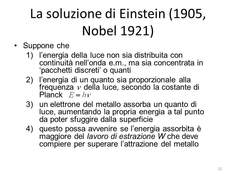 27 La soluzione di Einstein (1905, Nobel 1921) Suppone che 1)l'energia della luce non sia distribuita con continuità nell'onda e.m., ma sia concentrata in 'pacchetti discreti' o quanti 2)l'energia di un quanto sia proporzionale alla frequenza della luce, secondo la costante di Planck 3)un elettrone del metallo assorba un quanto di luce, aumentando la propria energia a tal punto da poter sfuggire dalla superficie 4)questo possa avvenire se l'energia assorbita è maggiore del lavoro di estrazione W che deve compiere per superare l'attrazione del metallo 27