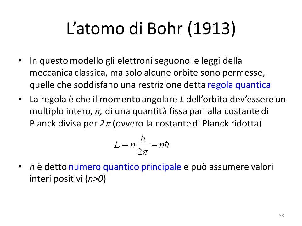 L'atomo di Bohr (1913) In questo modello gli elettroni seguono le leggi della meccanica classica, ma solo alcune orbite sono permesse, quelle che soddisfano una restrizione detta regola quantica La regola è che il momento angolare L dell'orbita dev'essere un multiplo intero, n, di una quantità fissa pari alla costante di Planck divisa per 2  (ovvero la costante di Planck ridotta) n è detto numero quantico principale e può assumere valori interi positivi (n>0) 38