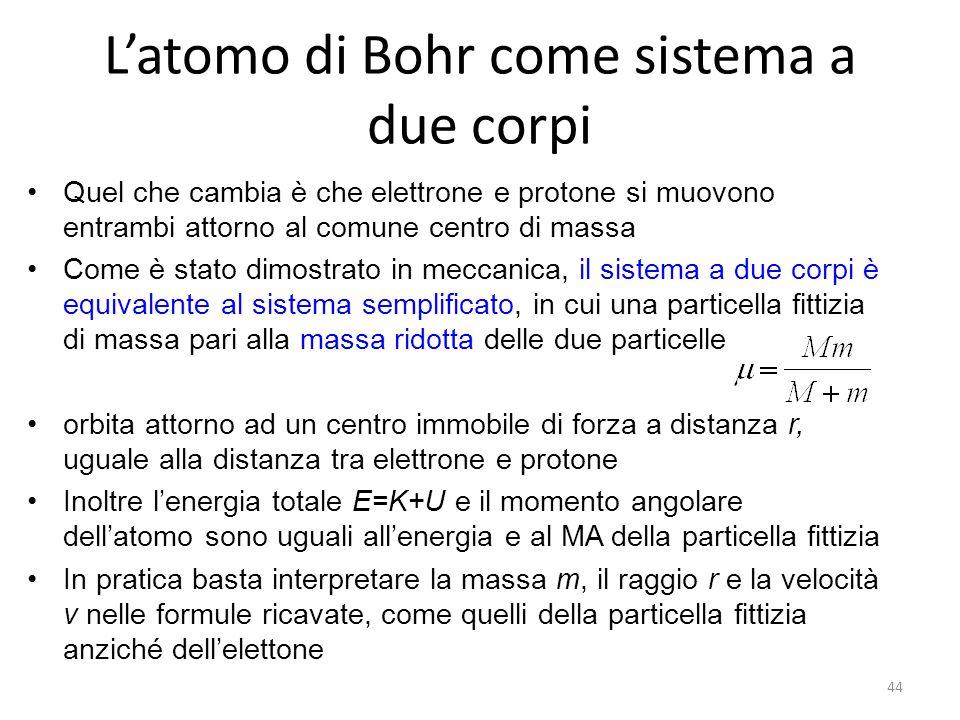 L'atomo di Bohr come sistema a due corpi Quel che cambia è che elettrone e protone si muovono entrambi attorno al comune centro di massa Come è stato dimostrato in meccanica, il sistema a due corpi è equivalente al sistema semplificato, in cui una particella fittizia di massa pari alla massa ridotta delle due particelle orbita attorno ad un centro immobile di forza a distanza r, uguale alla distanza tra elettrone e protone Inoltre l'energia totale E=K+U e il momento angolare dell'atomo sono uguali all'energia e al MA della particella fittizia In pratica basta interpretare la massa m, il raggio r e la velocità v nelle formule ricavate, come quelli della particella fittizia anziché dell'elettone 44