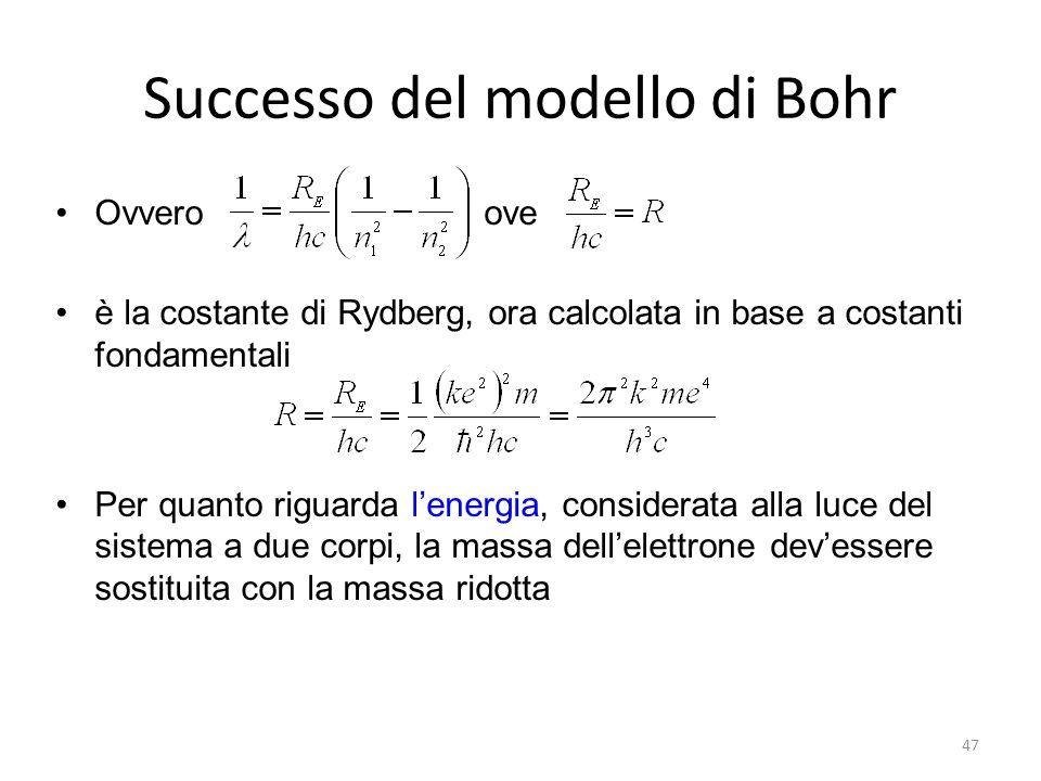 Successo del modello di Bohr Ovvero ove è la costante di Rydberg, ora calcolata in base a costanti fondamentali Per quanto riguarda l'energia, considerata alla luce del sistema a due corpi, la massa dell'elettrone dev'essere sostituita con la massa ridotta 47