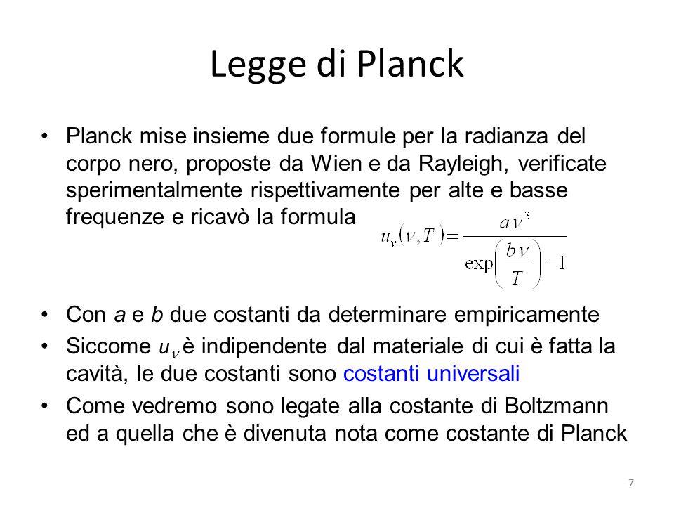 7 Legge di Planck Planck mise insieme due formule per la radianza del corpo nero, proposte da Wien e da Rayleigh, verificate sperimentalmente rispettivamente per alte e basse frequenze e ricavò la formula Con a e b due costanti da determinare empiricamente Siccome u è indipendente dal materiale di cui è fatta la cavità, le due costanti sono costanti universali Come vedremo sono legate alla costante di Boltzmann ed a quella che è divenuta nota come costante di Planck 7