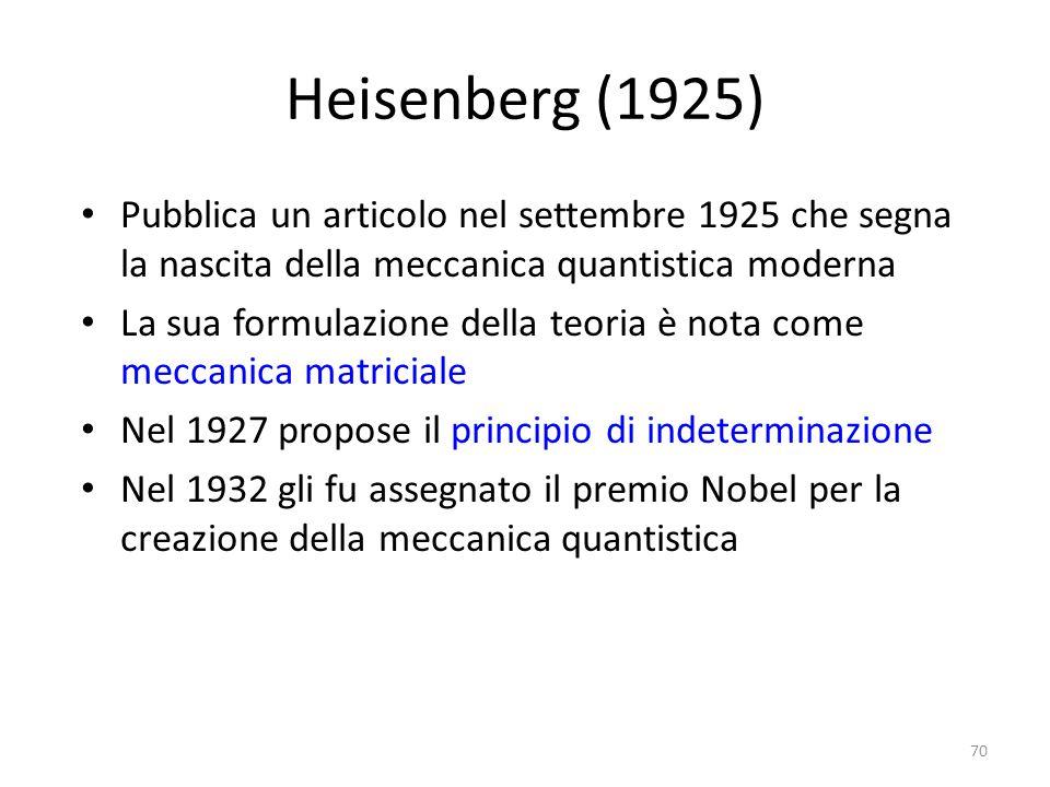 Heisenberg (1925) Pubblica un articolo nel settembre 1925 che segna la nascita della meccanica quantistica moderna La sua formulazione della teoria è nota come meccanica matriciale Nel 1927 propose il principio di indeterminazione Nel 1932 gli fu assegnato il premio Nobel per la creazione della meccanica quantistica 70