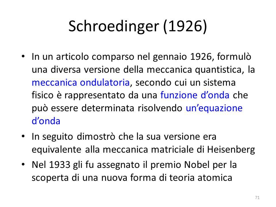 Schroedinger (1926) In un articolo comparso nel gennaio 1926, formulò una diversa versione della meccanica quantistica, la meccanica ondulatoria, secondo cui un sistema fisico è rappresentato da una funzione d'onda che può essere determinata risolvendo un'equazione d'onda In seguito dimostrò che la sua versione era equivalente alla meccanica matriciale di Heisenberg Nel 1933 gli fu assegnato il premio Nobel per la scoperta di una nuova forma di teoria atomica 71