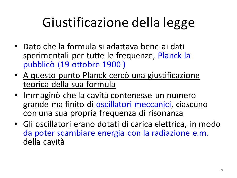 8 Giustificazione della legge Dato che la formula si adattava bene ai dati sperimentali per tutte le frequenze, Planck la pubblicò (19 ottobre 1900 ) A questo punto Planck cercò una giustificazione teorica della sua formula Immaginò che la cavità contenesse un numero grande ma finito di oscillatori meccanici, ciascuno con una sua propria frequenza di risonanza Gli oscillatori erano dotati di carica elettrica, in modo da poter scambiare energia con la radiazione e.m.