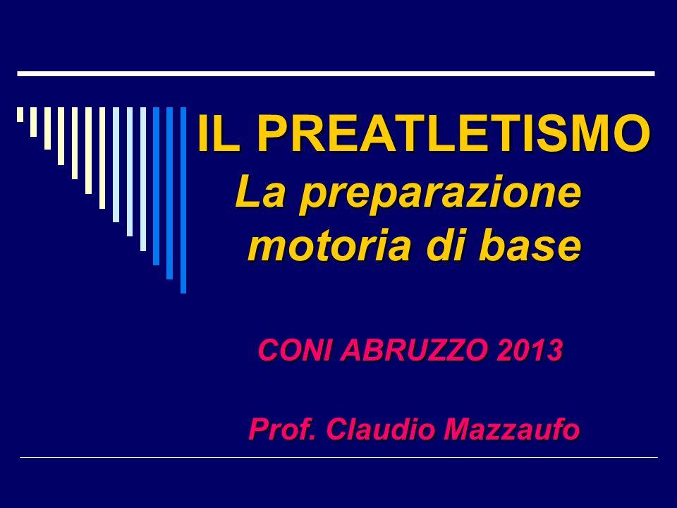 IL PREATLETISMO La preparazione motoria di base CONI ABRUZZO 2013 CONI ABRUZZO 2013 Prof. Claudio Mazzaufo Prof. Claudio Mazzaufo