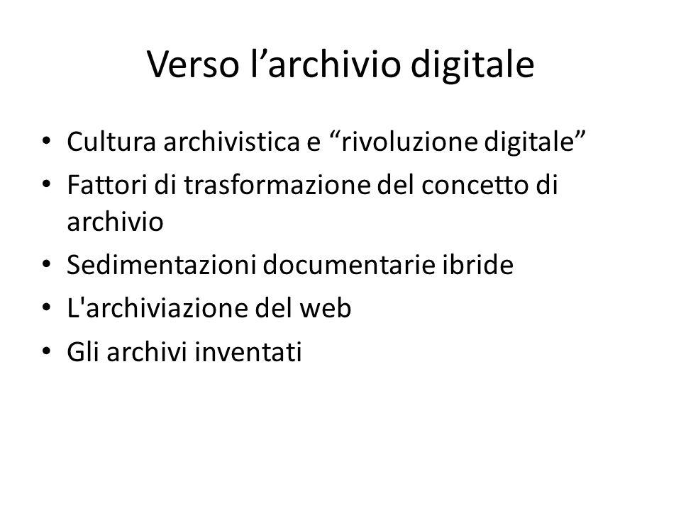 Verso l'archivio digitale Cultura archivistica e rivoluzione digitale Fattori di trasformazione del concetto di archivio Sedimentazioni documentarie ibride L archiviazione del web Gli archivi inventati
