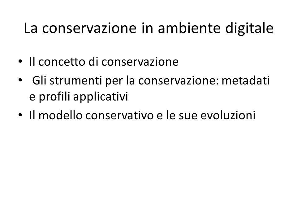La conservazione in ambiente digitale Il concetto di conservazione Gli strumenti per la conservazione: metadati e profili applicativi Il modello conservativo e le sue evoluzioni