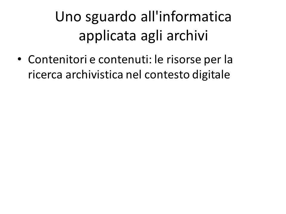 Uno sguardo all informatica applicata agli archivi Contenitori e contenuti: le risorse per la ricerca archivistica nel contesto digitale