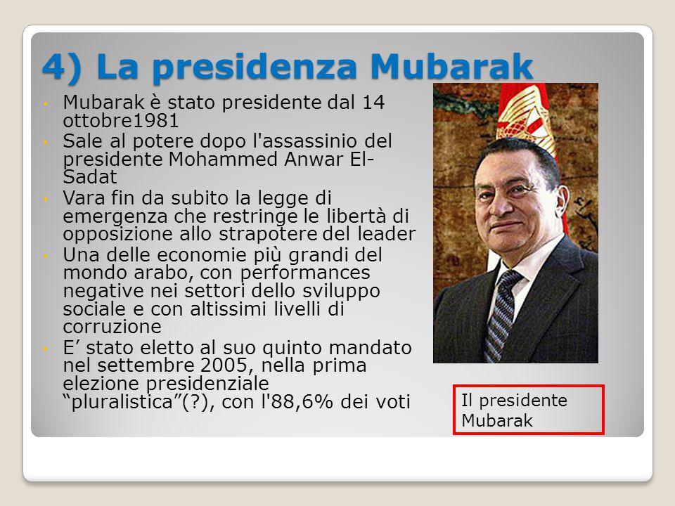 4) La presidenza Mubarak Mubarak è stato presidente dal 14 ottobre1981 Sale al potere dopo l assassinio del presidente Mohammed Anwar El- Sadat Vara fin da subito la legge di emergenza che restringe le libertà di opposizione allo strapotere del leader Una delle economie più grandi del mondo arabo, con performances negative nei settori dello sviluppo sociale e con altissimi livelli di corruzione E' stato eletto al suo quinto mandato nel settembre 2005, nella prima elezione presidenziale pluralistica (?), con l 88,6% dei voti Il presidente Mubarak