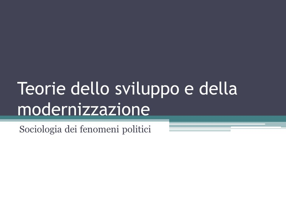 Teorie dello sviluppo e della modernizzazione Sociologia dei fenomeni politici