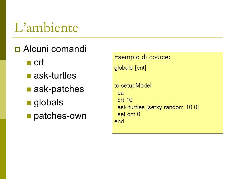 L'ambiente AAlcuni comandi crt ask-turtles ask-patches globals patches-own Esempio di codice: globals [cnt] to setupModel ca crt 10 ask turtles [setxy random 10 0] set cnt 0 end