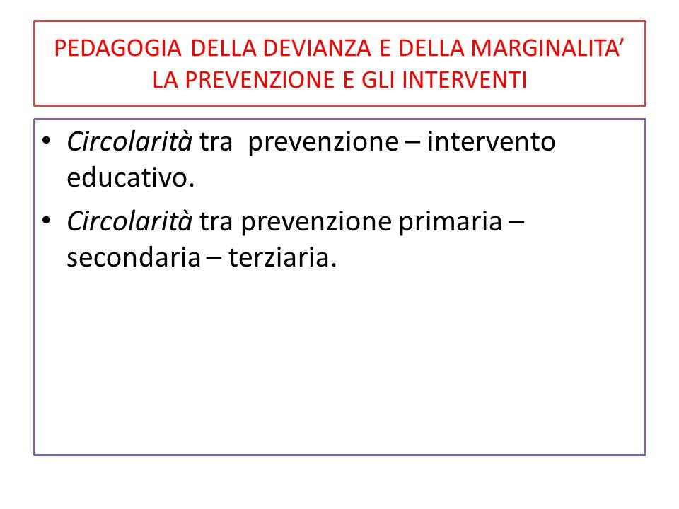 PEDAGOGIA DELLA DEVIANZA E DELLA MARGINALITA' LA PREVENZIONE E GLI INTERVENTI Circolarità tra prevenzione – intervento educativo. Circolarità tra prev