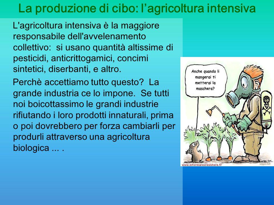 La produzione di cibo: l'agricoltura intensiva L'agricoltura intensiva è la maggiore responsabile dell'avvelenamento collettivo: si usano quantità alt