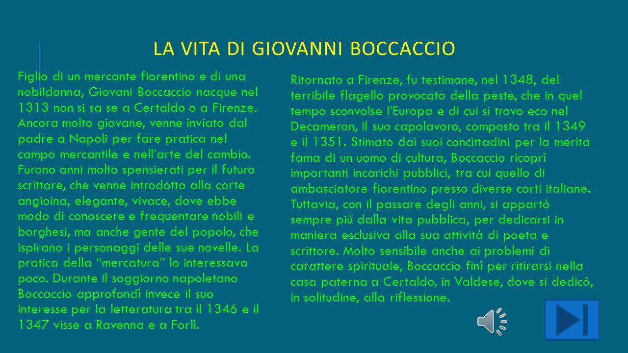 LA VITA DI GIOVANNI BOCCACCIO Figlio di un mercante fiorentino e di una nobildonna, Giovani Boccaccio nacque nel 1313 non si sa se a Certaldo o a Firenze.