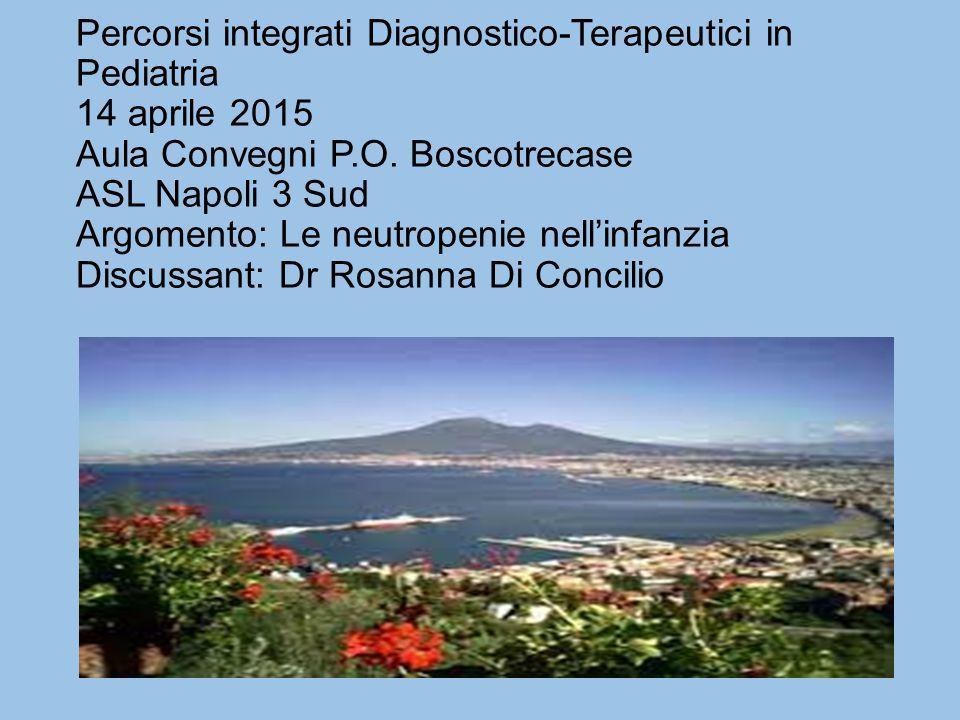Percorsi integrati Diagnostico-Terapeutici in Pediatria 14 aprile 2015 Aula Convegni P.O. Boscotrecase ASL Napoli 3 Sud Argomento: Le neutropenie nell