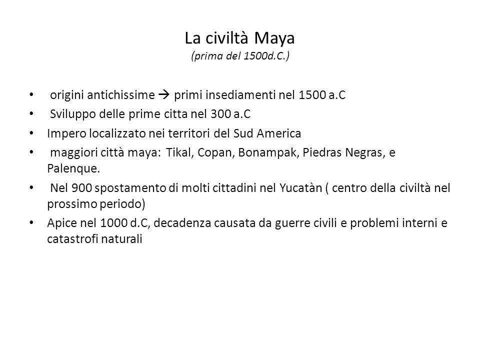 La civiltà Maya (prima del 1500d.C.) origini antichissime  primi insediamenti nel 1500 a.C Sviluppo delle prime citta nel 300 a.C Impero localizzato