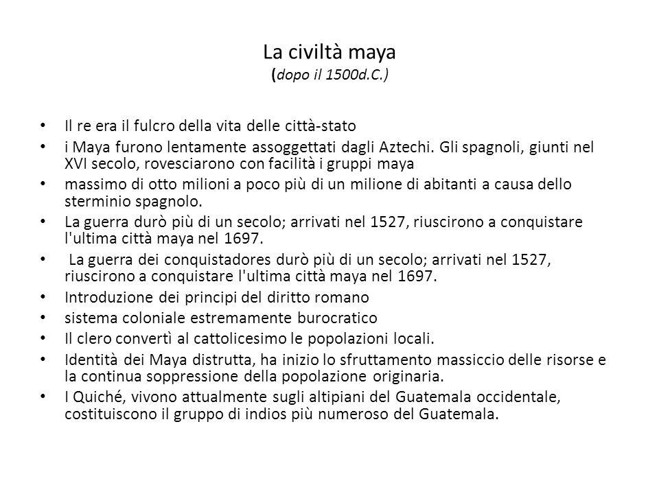 La civiltà maya (dopo il 1500d.C.) Il re era il fulcro della vita delle città-stato i Maya furono lentamente assoggettati dagli Aztechi. Gli spagnoli,