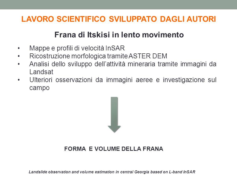Landslide observation and volume estimation in central Georgia based on L-band InSAR LAVORO SCIENTIFICO SVILUPPATO DAGLI AUTORI Risultati Area0,9 km 2 Volume0,046-0,09 km 3 Profondità0,12-0,19 km Spostamento10-30 cm/anno