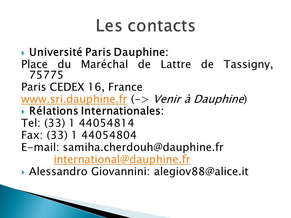  Université Paris Dauphine: Place du Maréchal de Lattre de Tassigny, 75775 Paris CEDEX 16, France www.sri.dauphine.frwww.sri.dauphine.fr (-> Venir à Dauphine)  Rélations Internationales: Tel: (33) 1 44054814 Fax: (33) 1 44054804 E-mail: samiha.cherdouh@dauphine.fr international@dauphine.fr  Alessandro Giovannini: alegiov88@alice.it