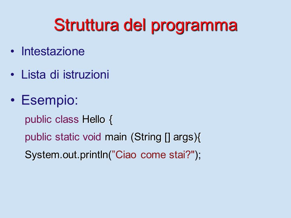 Struttura del programma Intestazione Lista di istruzioni Esempio: Hello { public class Hello { main (String [] args){ public static void main (String [] args){ System.out.println System.out.println( Ciao come stai );