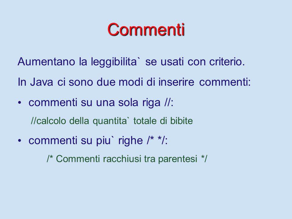 Commenti Aumentano la leggibilita` se usati con criterio. In Java ci sono due modi di inserire commenti: commenti su una sola riga //: //calcolo della