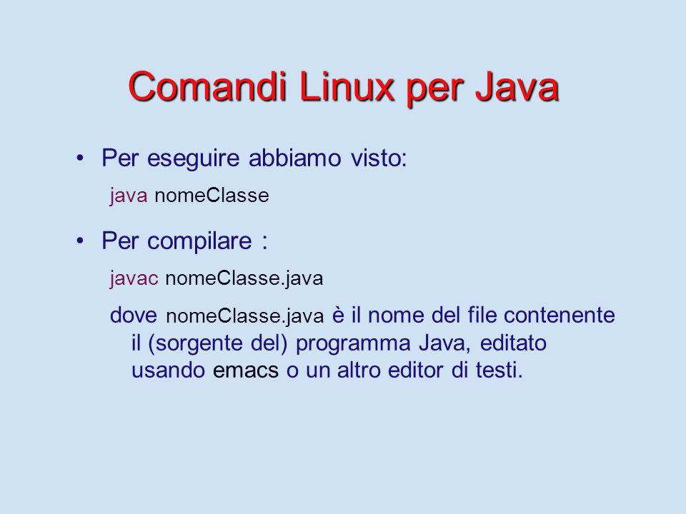 Comandi Linux per Java Per eseguire abbiamo visto: java nomeClasse Per compilare : javac nomeClasse.java dove nomeClasse.java è il nome del file contenente il (sorgente del) programma Java, editato usando emacs o un altro editor di testi.