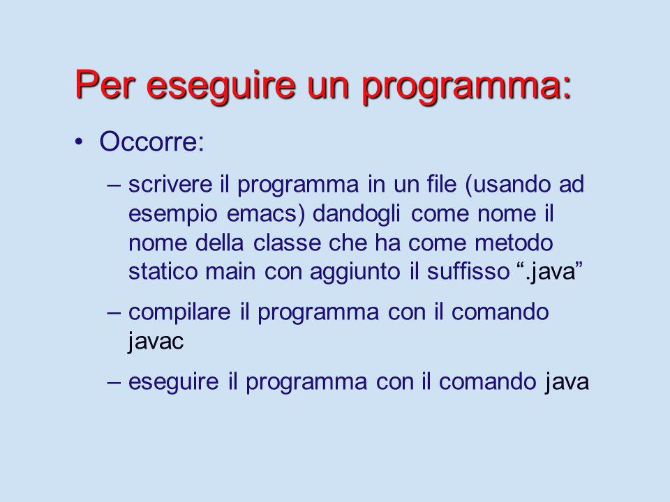 Per eseguire un programma: Occorre: – –scrivere il programma in un file (usando ad esempio emacs) dandogli come nome il nome della classe che ha come
