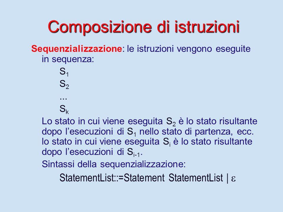 Composizione di istruzioni Sequenzializzazione: le istruzioni vengono eseguite in sequenza: S 1 S 2... S k Lo stato in cui viene eseguita S 2 è lo sta