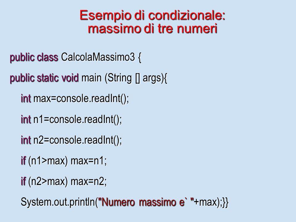 Esempio di condizionale: massimo di tre numeri public class CalcolaMassimo3 { public static void main (String [] args){ int max=console.readInt(); int n1=console.readInt(); int n2=console.readInt(); if (n1>max) max=n1; if (n2>max) max=n2; System.out.println( Numero massimo e` +max);}}