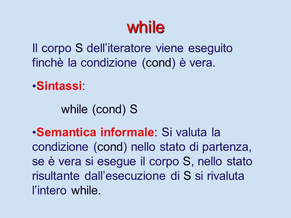 while Il corpo S dell'iteratore viene eseguito finchè la condizione (cond) è vera. Sintassi: while (cond) S Semantica informale: Si valuta la condizio