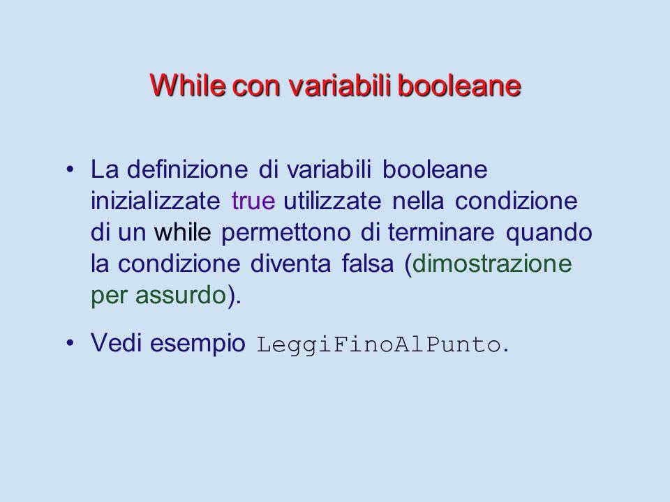 While con variabili booleane La definizione di variabili booleane inizializzate true utilizzate nella condizione di un while permettono di terminare quando la condizione diventa falsa (dimostrazione per assurdo).