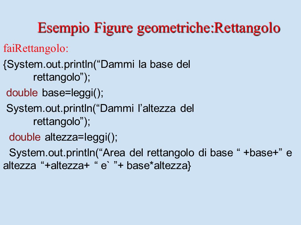 "faiRettangolo: {System.out.println(""Dammi la base del rettangolo""); double base=leggi(); System.out.println(""Dammi l'altezza del rettangolo""); double"