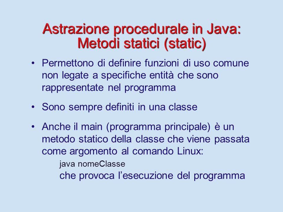 Astrazione procedurale in Java: Metodi statici (static) Permettono di definire funzioni di uso comune non legate a specifiche entità che sono rappresentate nel programma Sono sempre definiti in una classe Anche il main (programma principale) è un metodo statico della classe che viene passata come argomento al comando Linux: java nomeClasse che provoca l'esecuzione del programma