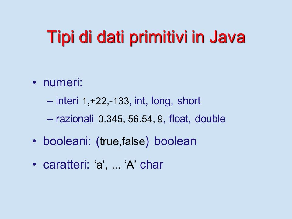 Tipi di dati primitivi in Java numeri: – –interi 1,+22,-133, int, long, short – –razionali 0.345, 56.54, 9, float, double booleani: ( true,false ) boolean caratteri: 'a',...