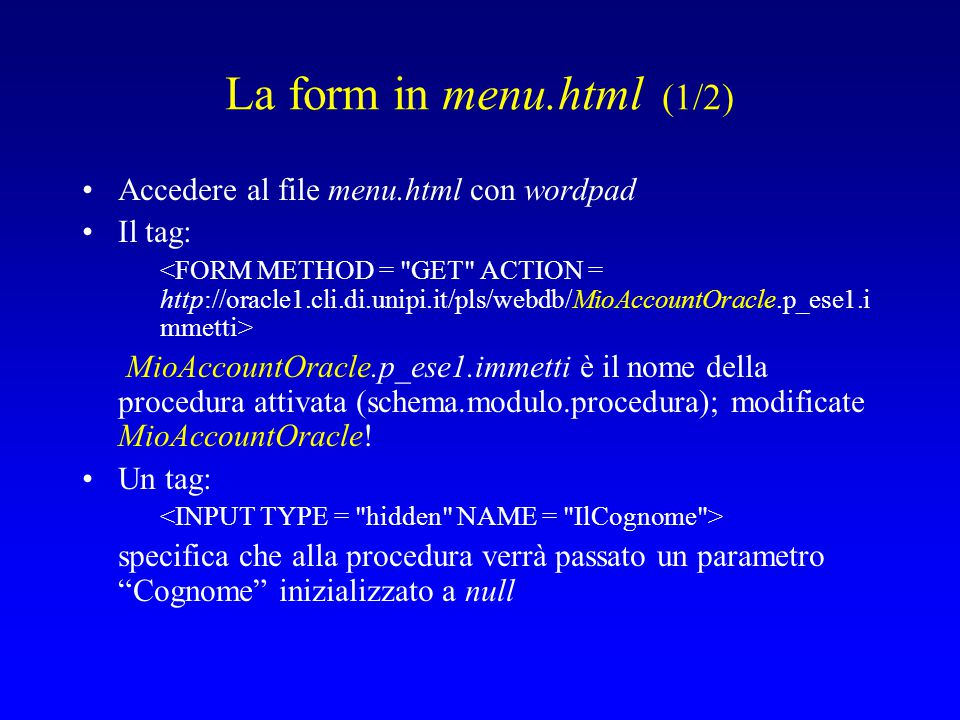 La form in menu.html (1/2) Accedere al file menu.html con wordpad Il tag: MioAccountOracle.p_ese1.immetti è il nome della procedura attivata (schema.modulo.procedura); modificate MioAccountOracle.