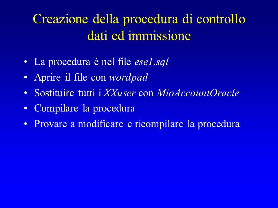 Creazione della procedura di controllo dati ed immissione La procedura è nel file ese1.sql Aprire il file con wordpad Sostituire tutti i XXuser con MioAccountOracle Compilare la procedura Provare a modificare e ricompilare la procedura