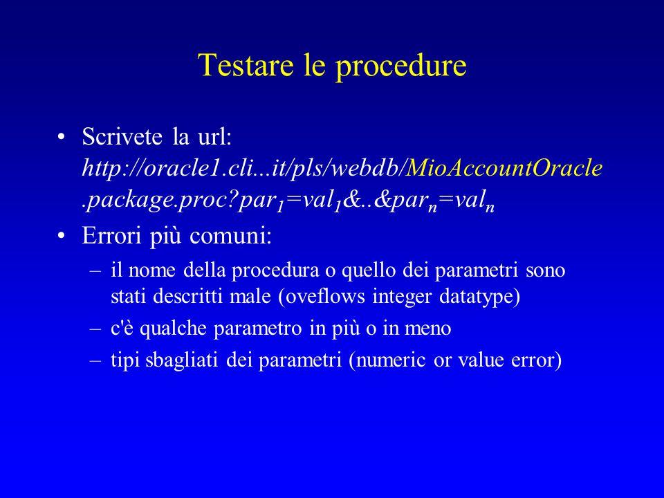 Testare le procedure Scrivete la url: http://oracle1.cli...it/pls/webdb/MioAccountOracle.package.proc?par 1 =val 1 &..&par n =val n Errori più comuni: –il nome della procedura o quello dei parametri sono stati descritti male (oveflows integer datatype) –c è qualche parametro in più o in meno –tipi sbagliati dei parametri (numeric or value error)