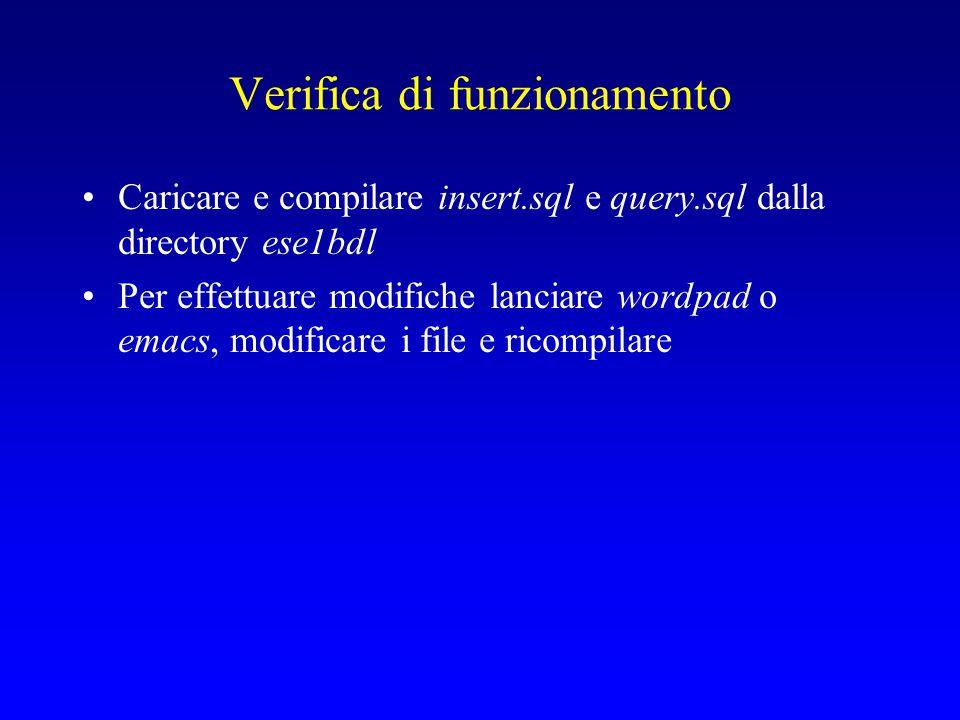Verifica di funzionamento Caricare e compilare insert.sql e query.sql dalla directory ese1bdl Per effettuare modifiche lanciare wordpad o emacs, modificare i file e ricompilare