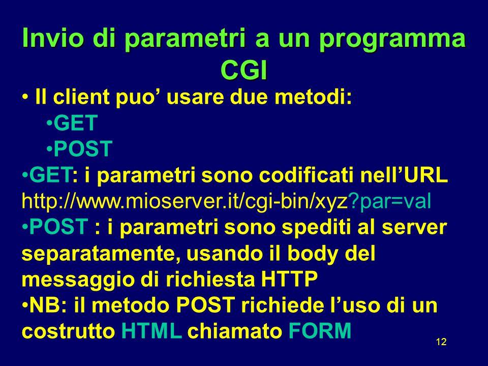 12 Invio di parametri a un programma CGI Il client puo' usare due metodi: GET POST GET: i parametri sono codificati nell'URL http://www.mioserver.it/cgi-bin/xyz par=val POST : i parametri sono spediti al server separatamente, usando il body del messaggio di richiesta HTTP NB: il metodo POST richiede l'uso di un costrutto HTML chiamato FORM