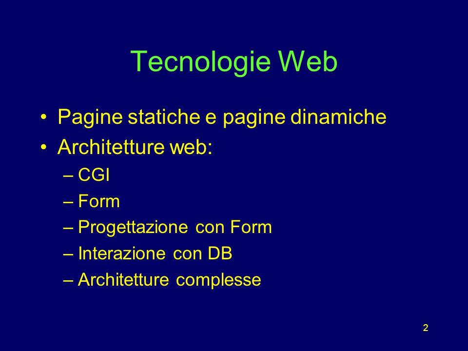 2 Tecnologie Web Pagine statiche e pagine dinamiche Architetture web: –CGI –Form –Progettazione con Form –Interazione con DB –Architetture complesse