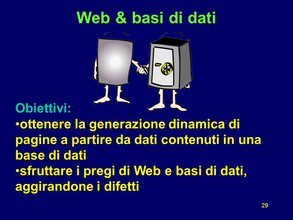 29 Web & basi di dati : Obiettivi: ottenere la generazione dinamica di pagine a partire da dati contenuti in una base di datiottenere la generazione dinamica di pagine a partire da dati contenuti in una base di dati sfruttare i pregi di Web e basi di dati, aggirandone i difettisfruttare i pregi di Web e basi di dati, aggirandone i difetti
