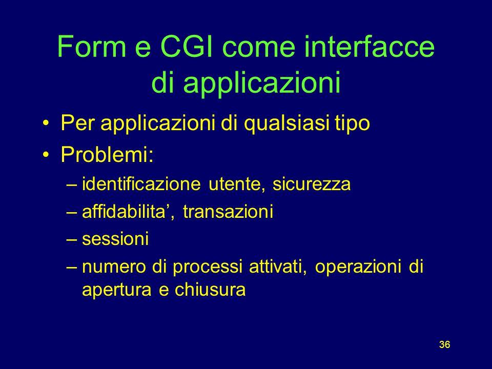 36 Form e CGI come interfacce di applicazioni Per applicazioni di qualsiasi tipo Problemi: –identificazione utente, sicurezza –affidabilita', transazioni –sessioni –numero di processi attivati, operazioni di apertura e chiusura