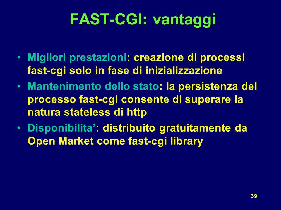 39 FAST-CGI: vantaggi FAST-CGI: vantaggi Migliori prestazioni: creazione di processi fast-cgi solo in fase di inizializzazione Mantenimento dello stato: la persistenza del processo fast-cgi consente di superare la natura stateless di http Disponibilita': distribuito gratuitamente da Open Market come fast-cgi library
